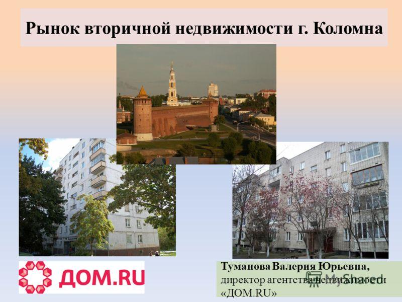 Рынок вторичной недвижимости г. Коломна Туманова Валерия Юрьевна, директор агентства недвижимости «ДОМ.RU»