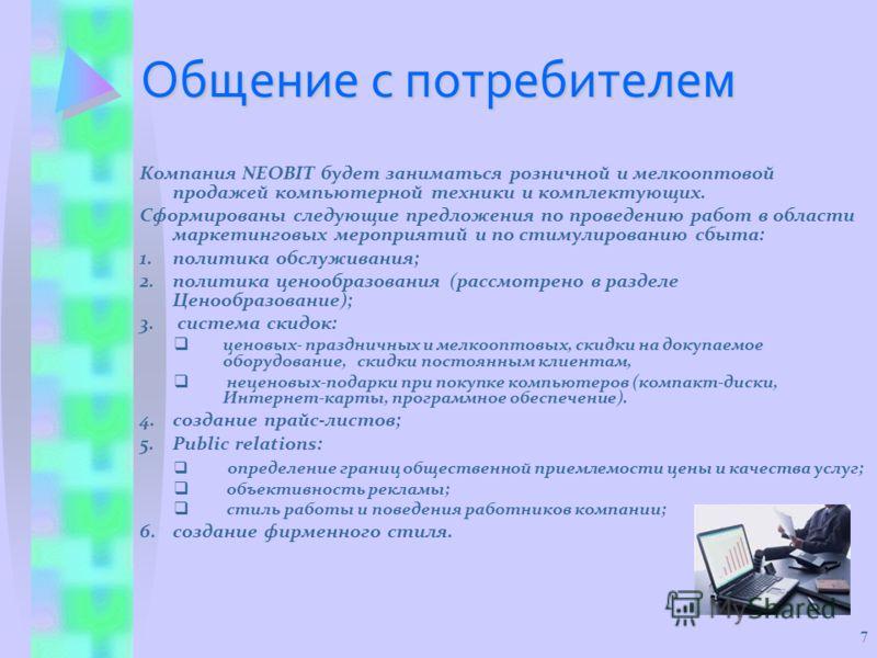 7 Общение с потребителем Компания NEOBIT будет заниматься розничной и мелкооптовой продажей компьютерной техники и комплектующих. Сформированы следующие предложения по проведению работ в области маркетинговых мероприятий и по стимулированию сбыта: 1.