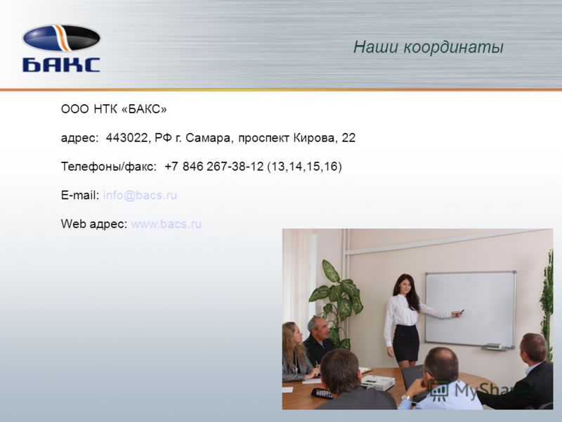ООО НТК «БАКС» адрес: 443022, РФ г. Самара, проспект Кирова, 22 Телефоны/факс: +7 846 267-38-12 (13,14,15,16) E-mail: info@bacs.ru Web адрес: www.bacs.ru Наши координаты