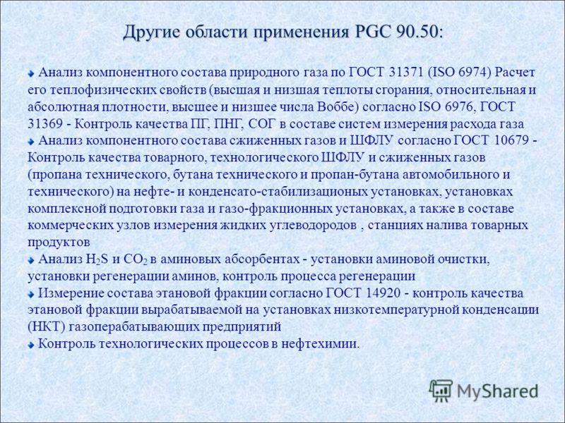 Другие области применения PGC 90.50: Анализ компонентного состава природного газа по ГОСТ 31371 (ISO 6974) Расчет его теплофизических свойств (высшая и низшая теплоты сгорания, относительная и абсолютная плотности, высшее и низшее числа Воббе) соглас