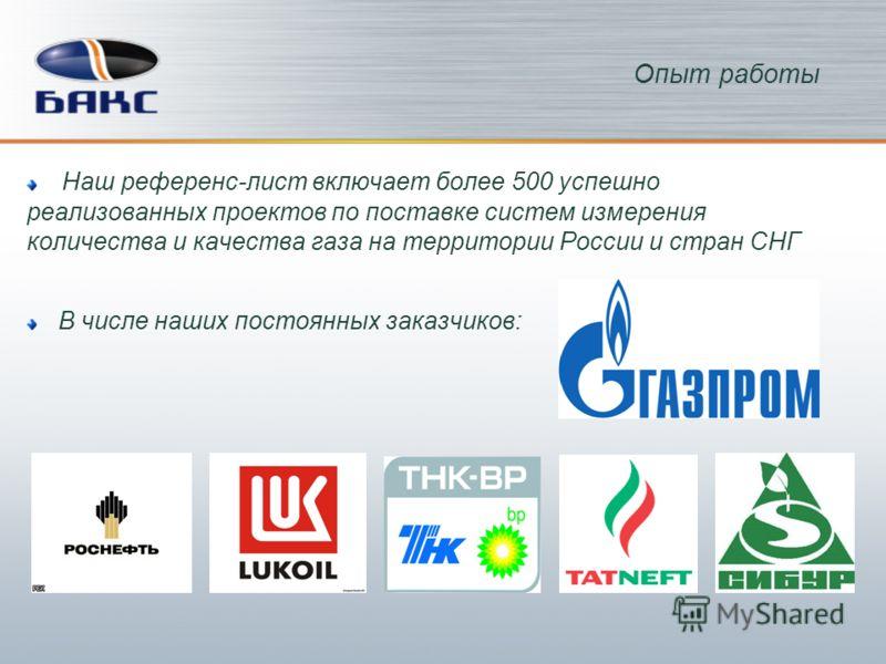 Наш референс-лист включает более 500 успешно реализованных проектов по поставке систем измерения количества и качества газа на территории России и стран СНГ В числе наших постоянных заказчиков: Опыт работы