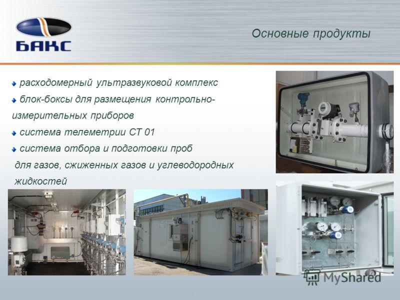 Основные продукты расходомерный ультразвуковой комплекс блок-боксы для размещения контрольно- измерительных приборов система телеметрии СТ 01 система отбора и подготовки проб для газов, сжиженных газов и углеводородных жидкостей