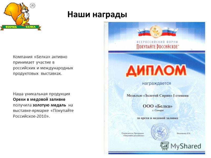 Наши награды Компания «Белка» активно принимает участие в российских и международных продуктовых выставках. Наша уникальная продукция Орехи в медовой заливке получила золотую медаль на выставке-ярмарке «Покупайте Российское-2010».