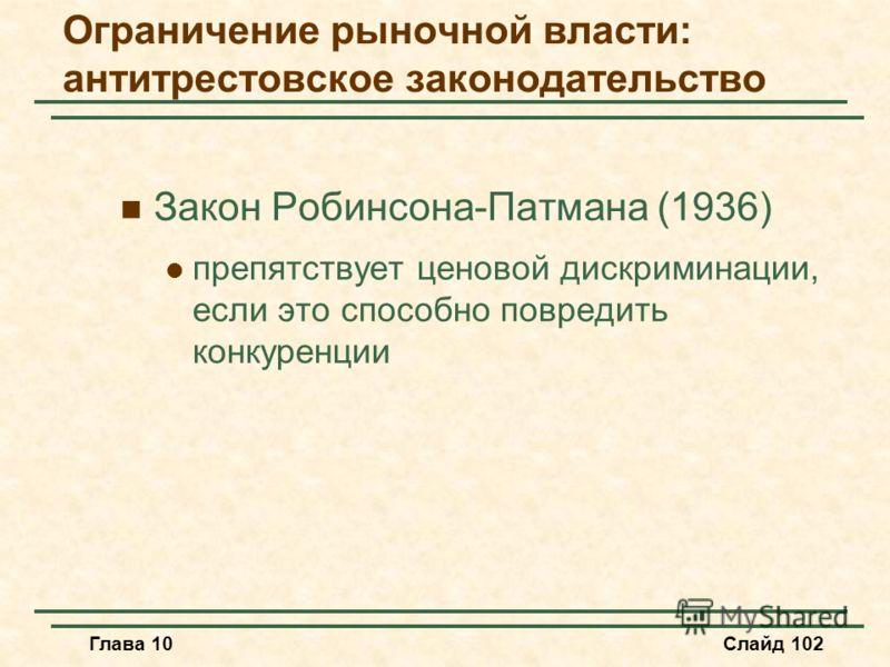 Глава 10Слайд 102 Закон Робинсона-Патмана (1936) препятствует ценовой дискриминации, если это способно повредить конкуренции Ограничение рыночной власти: антитрестовское законодательство