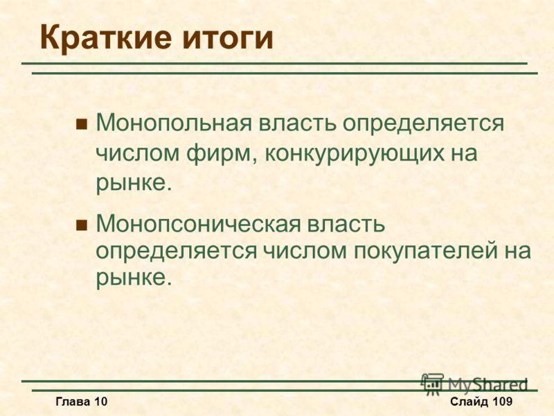 Глава 10Слайд 109 Краткие итоги Монопольная власть определяется числом фирм, конкурирующих на рынке. Монопсоническая власть определяется числом покупателей на рынке.