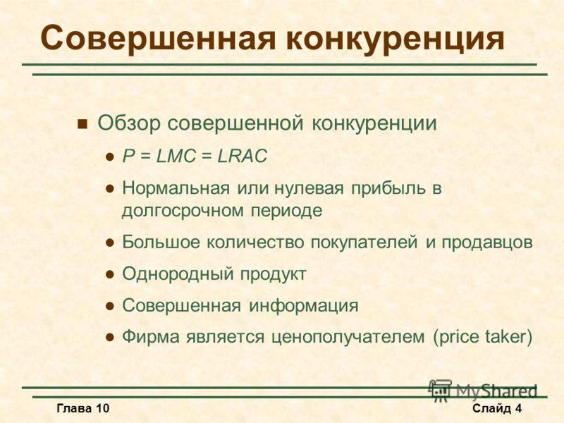 Глава 10Слайд 4 Совершенная конкуренция Обзор совершенной конкуренции P = LMC = LRAC Нормальная или нулевая прибыль в долгосрочном периоде Большое количество покупателей и продавцов Однородный продукт Совершенная информация Фирма является ценополучат