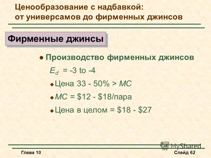 Глава 10Слайд 62 Производство фирменных джинсов E d = -3 to -4 Цена 33 - 50% > MC MC = $12 - $18/пара Цена в целом = $18 - $27 Фирменные джинсы Ценообразование с надбавкой: от универсамов до фирменных джинсов