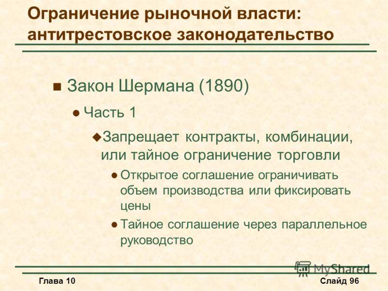 Глава 10Слайд 96 Закон Шермана (1890) Часть 1 Запрещает контракты, комбинации, или тайное ограничение торговли Открытое соглашение ограничивать объем производства или фиксировать цены Тайное соглашение через параллельное руководство Ограничение рыноч