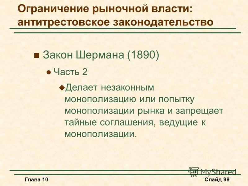 Глава 10Слайд 99 Закон Шермана (1890) Часть 2 Делает незаконным монополизацию или попытку монополизации рынка и запрещает тайные соглашения, ведущие к монополизации. Ограничение рыночной власти: антитрестовское законодательство