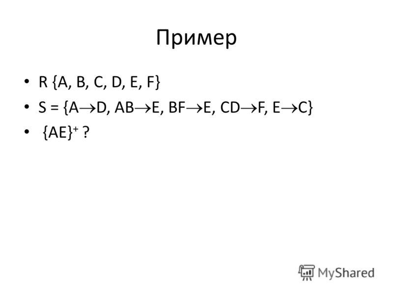 Пример R {A, B, C, D, E, F} S = {A D, AB E, BF E, CD F, E C} {AE} + ?