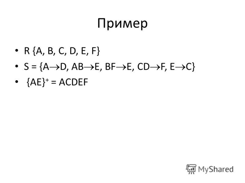 Пример R {A, B, C, D, E, F} S = {A D, AB E, BF E, CD F, E C} {AE} + = ACDEF