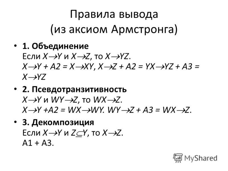 Правила вывода (из аксиом Армстронга) 1. Объединение Если X Y и X Z, то X YZ. X Y + А2 = X XY, X Z + A2 = YX YZ + A3 = X YZ 2. Псевдотранзитивность X Y и WY Z, то WX Z. X Y +A2 = WX WY. WY Z + A3 = WX Z. 3. Декомпозиция Если X Y и Z Y, то X Z. А1 + А