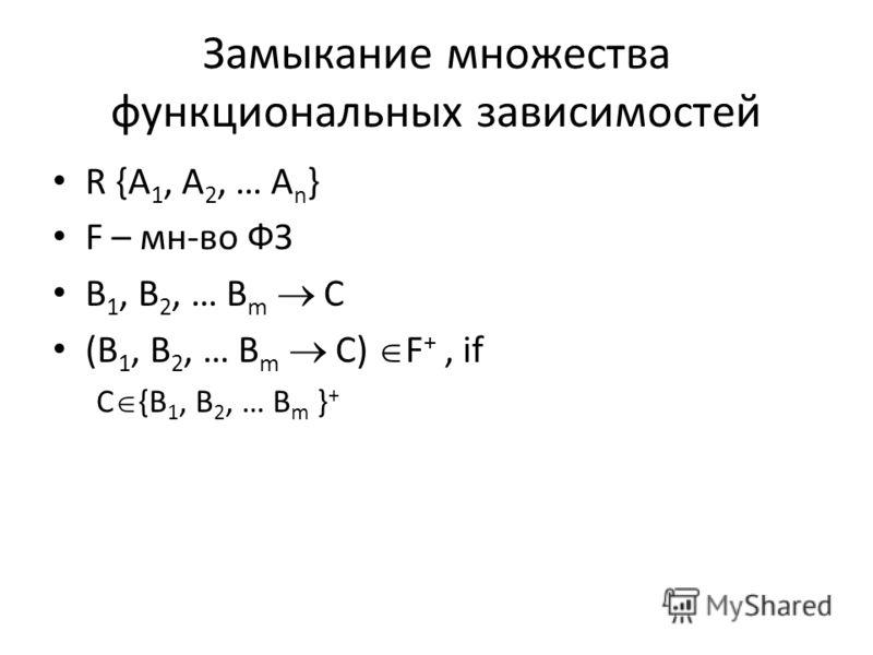 Замыкание множества функциональных зависимостей R {A 1, A 2, … A n } F – мн-во ФЗ B 1, B 2, … B m C (B 1, B 2, … B m C) F +, if C {B 1, B 2, … B m } +