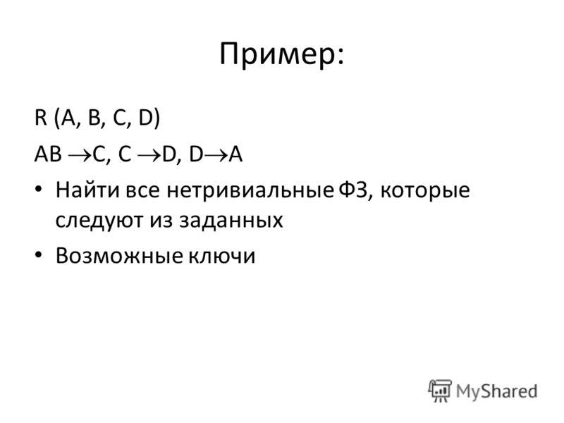 Пример: R (A, B, C, D) AB C, C D, D A Найти все нетривиальные ФЗ, которые следуют из заданных Возможные ключи