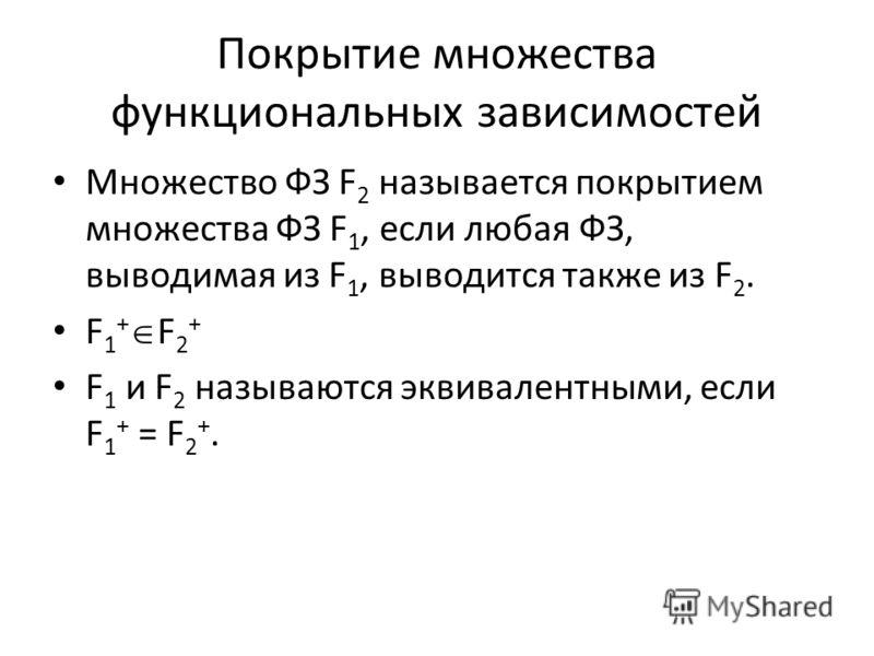 Покрытие множества функциональных зависимостей Множество ФЗ F 2 называется покрытием множества ФЗ F 1, если любая ФЗ, выводимая из F 1, выводится также из F 2. F 1 + F 2 + F 1 и F 2 называются эквивалентными, если F 1 + = F 2 +.