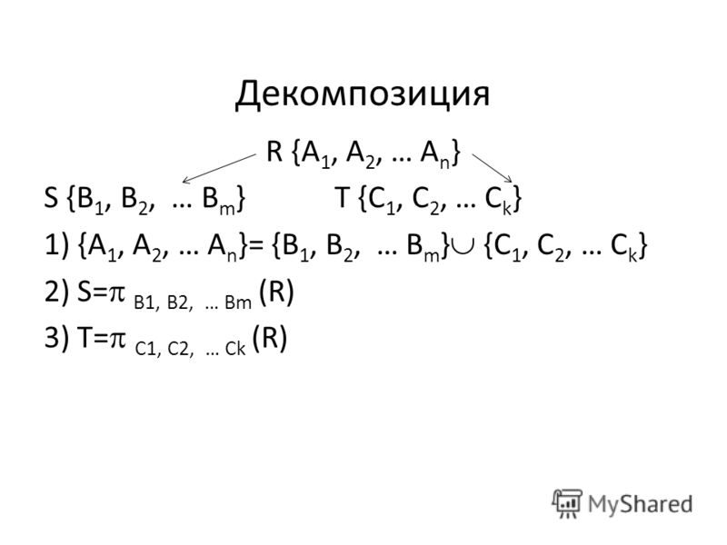 Декомпозиция R {A 1, A 2, … A n } S {B 1, B 2, … B m }T {C 1, C 2, … C k } 1) {A 1, A 2, … A n }= {B 1, B 2, … B m } {C 1, C 2, … C k } 2) S= B1, B2, … Bm (R) 3) T= C1, C2, … Ck (R)
