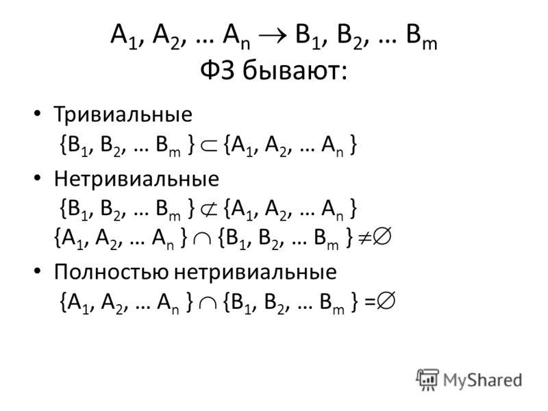 A 1, A 2, … A n B 1, B 2, … B m ФЗ бывают: Тривиальные {B 1, B 2, … B m } {A 1, A 2, … A n } Нетривиальные {B 1, B 2, … B m } {A 1, A 2, … A n } {A 1, A 2, … A n } {B 1, B 2, … B m } Полностью нетривиальные {A 1, A 2, … A n } {B 1, B 2, … B m } =