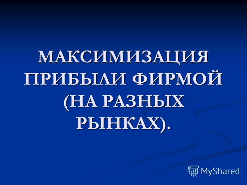 МАКСИМИЗАЦИЯ ПРИБЫЛИ ФИРМОЙ (НА РАЗНЫХ РЫНКАХ).