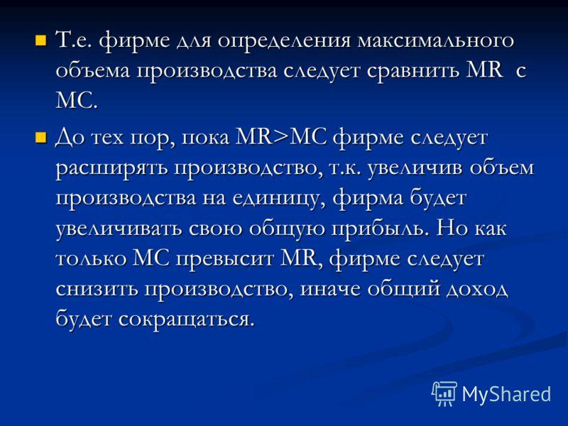 Т.е. фирме для определения максимального объема производства следует сравнить MR с MC. Т.е. фирме для определения максимального объема производства следует сравнить MR с MC. До тех пор, пока MR>MC фирме следует расширять производство, т.к. увеличив о