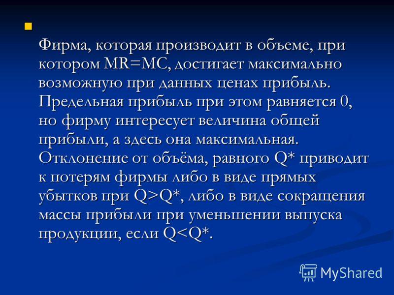 Фирма, которая производит в объеме, при котором MR=MC, достигает максимально возможную при данных ценах прибыль. Предельная прибыль при этом равняется 0, но фирму интересует величина общей прибыли, а здесь она максимальная. Отклонение от объёма, равн