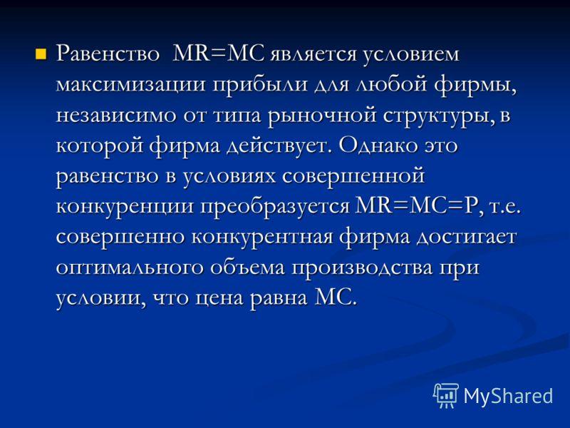Равенство MR=MC является условием максимизации прибыли для любой фирмы, независимо от типа рыночной структуры, в которой фирма действует. Однако это равенство в условиях совершенной конкуренции преобразуется MR=MC=P, т.е. совершенно конкурентная фирм