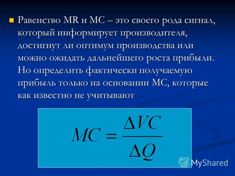 Равенство MR и MC – это своего рода сигнал, который информирует производителя, достигнут ли оптимум производства или можно ожидать дальнейшего роста прибыли. Но определить фактически получаемую прибыль только на основании МС, которые как известно не