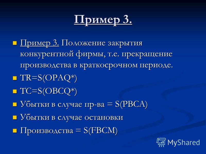 Пример 3. Пример 3. Положение закрытия конкурентной фирмы, т.е. прекращение производства в краткосрочном периоде. Пример 3. Положение закрытия конкурентной фирмы, т.е. прекращение производства в краткосрочном периоде. TR=S(OPAQ*) TR=S(OPAQ*) TC=S(OBC