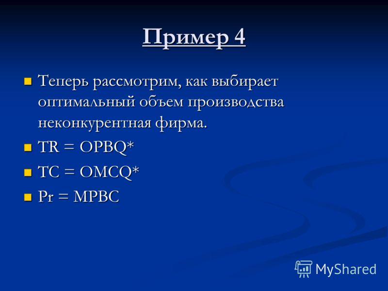Пример 4 Теперь рассмотрим, как выбирает оптимальный объем производства неконкурентная фирма. Теперь рассмотрим, как выбирает оптимальный объем производства неконкурентная фирма. TR = OPBQ* TR = OPBQ* TC = OMCQ* TC = OMCQ* Pr = MPBC Pr = MPBC