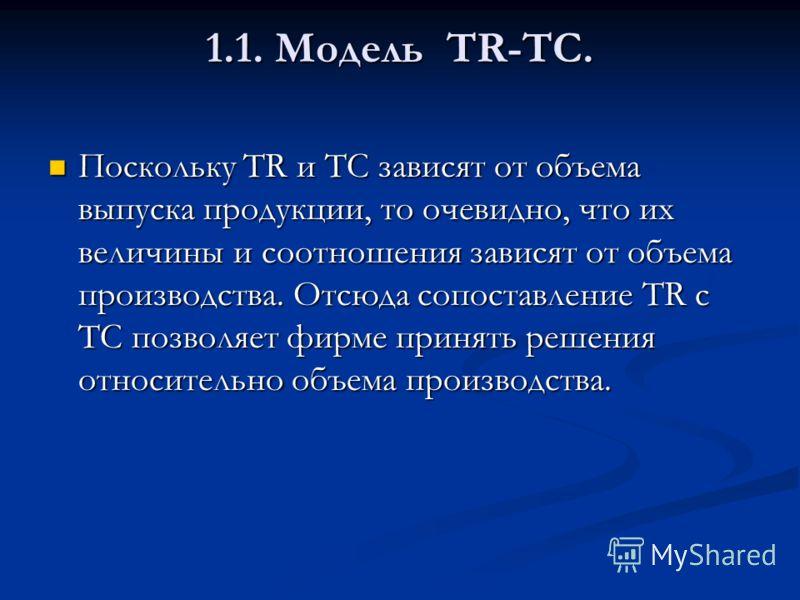 1.1. Модель TR-TC. Поскольку TR и TC зависят от объема выпуска продукции, то очевидно, что их величины и соотношения зависят от объема производства. Отсюда сопоставление TR с TC позволяет фирме принять решения относительно объема производства. Поскол