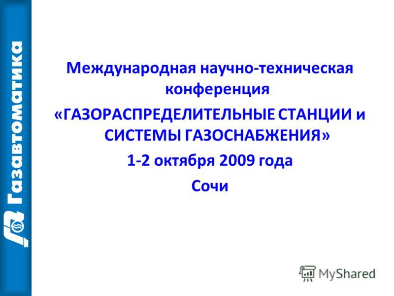 Международная научно-техническая конференция «ГАЗОРАСПРЕДЕЛИТЕЛЬНЫЕ СТАНЦИИ и СИСТЕМЫ ГАЗОСНАБЖЕНИЯ» 1-2 октября 2009 года Сочи
