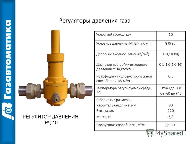 РЕГУЛЯТОР ДАВЛЕНИЯ РД-10 Условный проход, мм10 Условное давление, МПа(кгс/см 2 )8,0(80) Давление входное, МПа(кгс/см 2 )1-8(10-80) Диапазон настройки выходного давления МПа(кгс/см 2 ) 0,1-1,0(1,0-10) Коэффициент условно пропускной способности, KV м 3