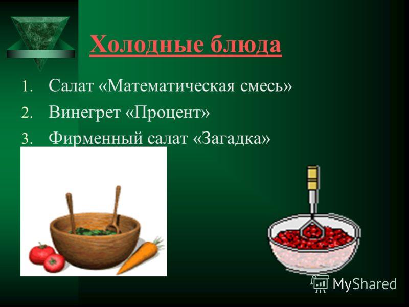 Холодные блюда 1. Салат «Математическая смесь» 2. Винегрет «Процент» 3. Фирменный салат «Загадка»