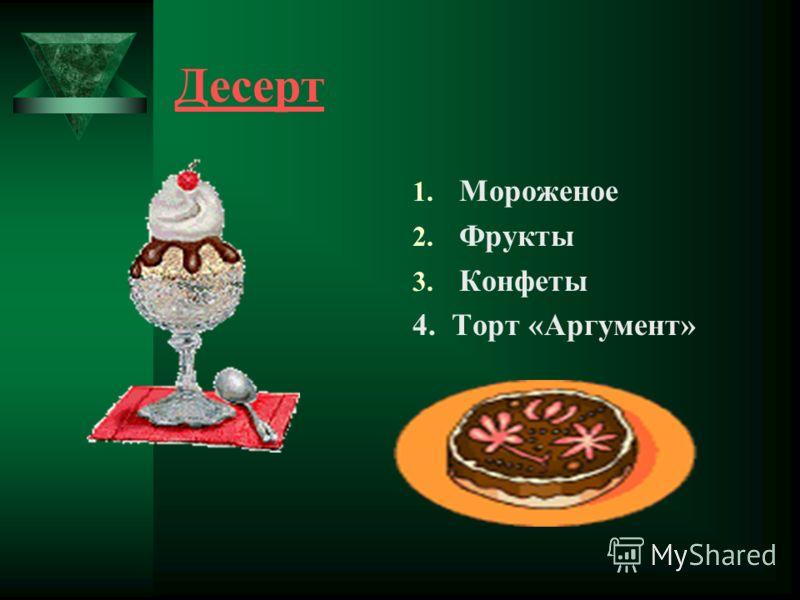Десерт 1. Мороженое 2. Фрукты 3. Конфеты 4. Торт «Аргумент»