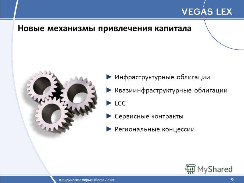 9 Юридическая фирма «Вегас-Лекс» Новые механизмы привлечения капитала 9 Инфраструктурные облигации Квазиинфраструктурные облигации LCC Сервисные контракты Региональные концессии