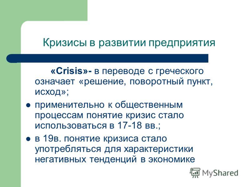 Кризисы в развитии предприятия «Crisis»- в переводе с греческого означает «решение, поворотный пункт, исход»; применительно к общественным процессам понятие кризис стало использоваться в 17-18 вв.; в 19в. понятие кризиса стало употребляться для харак