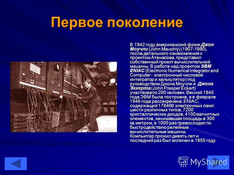 10 Первое поколение В 1942 году американский физик Джон Моучли (John Mauchly) (1907-1980), после детального ознакомления с проектом Атанасова, представил собственный проект вычислительной машины. В работе над проектом ЭВМ ENIAC (Electronic Numerical