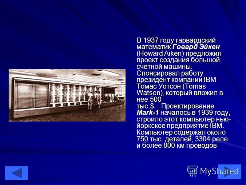 12 В 1937 году гарвардский математик Говард Эйкен (Howard Aiken) предложил проект создания большой счетной машины. Спонсировал работу президент компании IBM Томас Уотсон (Tomas Watson), который вложил в нее 500 тыс.$. Проектирование Mark-1 началось в