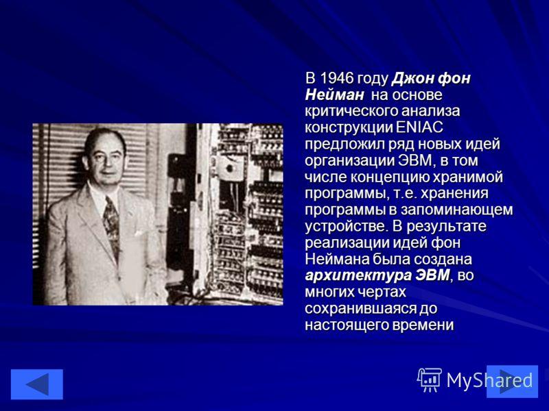 14 В 1946 году Джон фон Нейман на основе критического анализа конструкции ENIAC предложил ряд новых идей организации ЭВМ, в том числе концепцию хранимой программы, т.е. хранения программы в запоминающем устройстве. В результате реализации идей фон Не