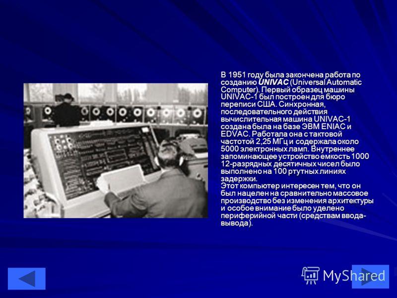 16 В 1951 году была закончена работа по созданию UNIVAC (Universal Automatic Computer). Первый образец машины UNIVAC-1 был построен для бюро переписи США. Синхронная, последовательного действия вычислительная машина UNIVAC-1 создана была на базе ЭВМ