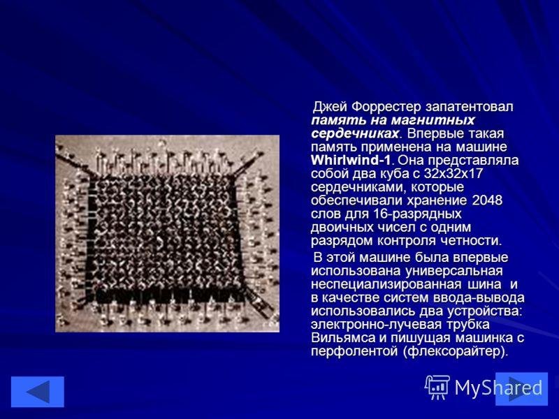 18 Джей Форрестер запатентовал память на магнитных сердечниках. Впервые такая память применена на машине Whirlwind-1. Она представляла собой два куба с 32х32х17 сердечниками, которые обеспечивали хранение 2048 слов для 16-разрядных двоичных чисел с о