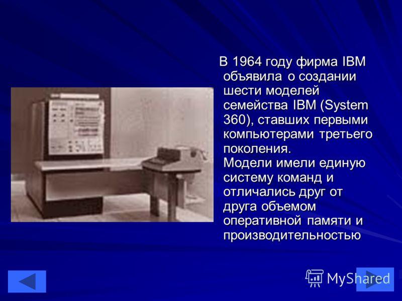 22 В 1964 году фирма IBM объявила о создании шести моделей семейства IBM (System 360), ставших первыми компьютерами третьего поколения. Модели имели единую систему команд и отличались друг от друга объемом оперативной памяти и производительностью В 1