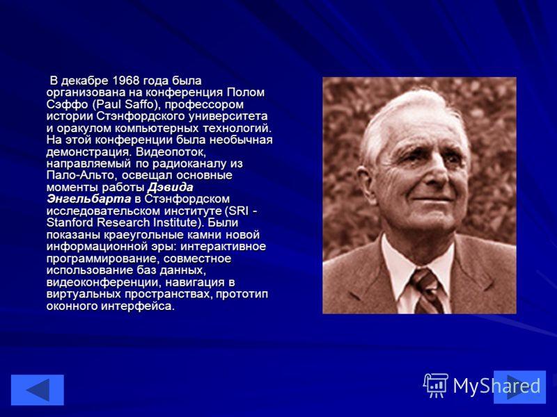 25 В декабре 1968 года была организована на конференция Полом Сэффо (Paul Saffo), профессором истории Стэнфордского университета и оракулом компьютерных технологий. На этой конференции была необычная демонстрация. Видеопоток, направляемый по радиокан