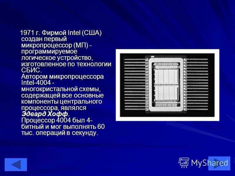 27 1971 г. Фирмой Intel (США) создан первый микропроцессор (МП) - программируемое логическое устройство, изготовленное по технологии СБИС. Автором микропроцессора Intel-4004 - многокристальной схемы, содержащей все основные компоненты центрального пр
