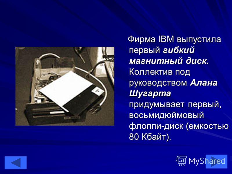 29 Фирма IBM выпустила первый гибкий магнитный диск. Коллектив под руководством Алана Шугарта придумывает первый, восьмидюймовый флоппи-диск (емкостью 80 Кбайт). Фирма IBM выпустила первый гибкий магнитный диск. Коллектив под руководством Алана Шугар
