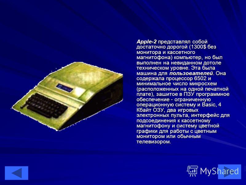 34 Apple-2 представлял собой достаточно дорогой (1300$ без монитора и кассетного магнитофона) компьютер, но был выполнен на невиданном дотоле техническом уровне. Эта была машина для пользователей. Она содержала процессор 6502 и минимальное число микр