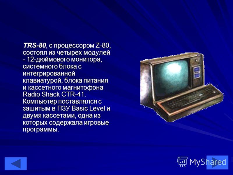 35 TRS-80, с процессором Z-80, состоял из четырех модулей - 12-дюймового монитора, системного блока с интегрированной клавиатурой, блока питания и кассетного магнитофона Radio Shack CTR-41. Компьютер поставлялся с зашитым в ПЗУ Basic Level и двумя ка