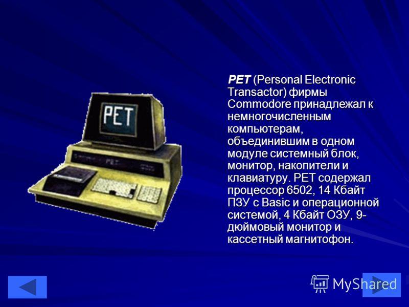 36 PET (Personal Electronic Transactor) фирмы Commodore принадлежал к немногочисленным компьютерам, объединившим в одном модуле системный блок, монитор, накопители и клавиатуру. РЕТ содержал процессор 6502, 14 Кбайт ПЗУ с Basic и операционной системо