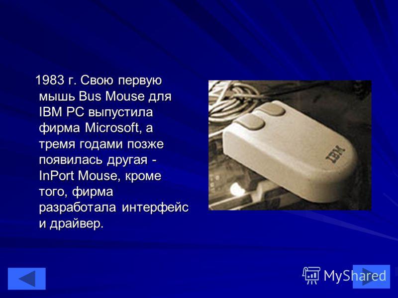 39 1983 г. Свою первую мышь Bus Mouse для IBM PC выпустила фирма Microsoft, а тремя годами позже появилась другая - InPort Mouse, кроме того, фирма разработала интерфейс и драйвер. 1983 г. Свою первую мышь Bus Mouse для IBM PC выпустила фирма Microso