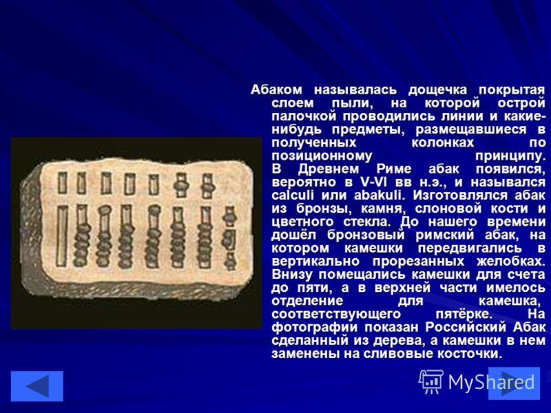 4 Абаком называлась дощечка покрытая слоем пыли, на которой острой палочкой проводились линии и какие- нибудь предметы, размещавшиеся в полученных колонках по позиционному принципу. В Древнем Риме абак появился, вероятно в V-VI вв н.э., и назывался c