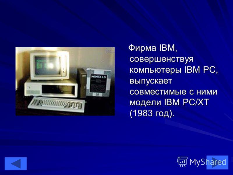 40 Фирма IBM, совершенствуя компьютеры IBM PC, выпускает совместимые с ними модели IBM PC/XT (1983 год). Фирма IBM, совершенствуя компьютеры IBM PC, выпускает совместимые с ними модели IBM PC/XT (1983 год).